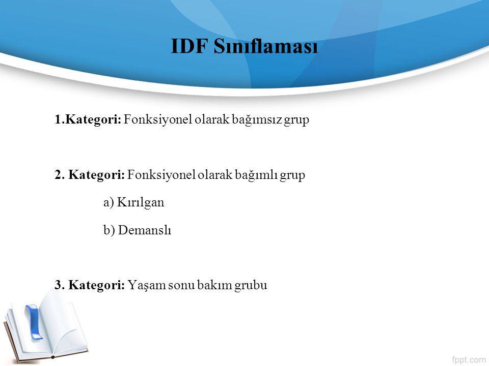 IDF Sınıflaması 1.Kategori: Fonksiyonel olarak bağımsız grup 2. Kategori: Fonksiyonel olarak bağımlı grup a) Kırılgan b) Demanslı 3. Kategori: Yaşam s