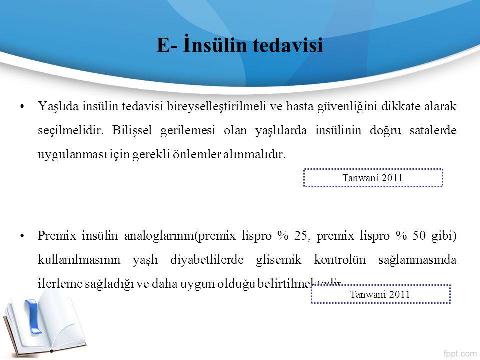E- İnsülin tedavisi Yaşlıda insülin tedavisi bireyselleştirilmeli ve hasta güvenliğini dikkate alarak seçilmelidir. Bilişsel gerilemesi olan yaşlılard
