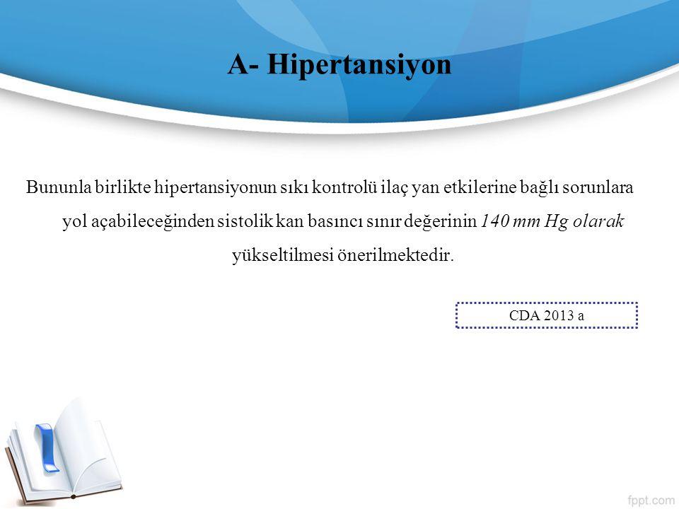 A- Hipertansiyon Bununla birlikte hipertansiyonun sıkı kontrolü ilaç yan etkilerine bağlı sorunlara yol açabileceğinden sistolik kan basıncı sınır değ