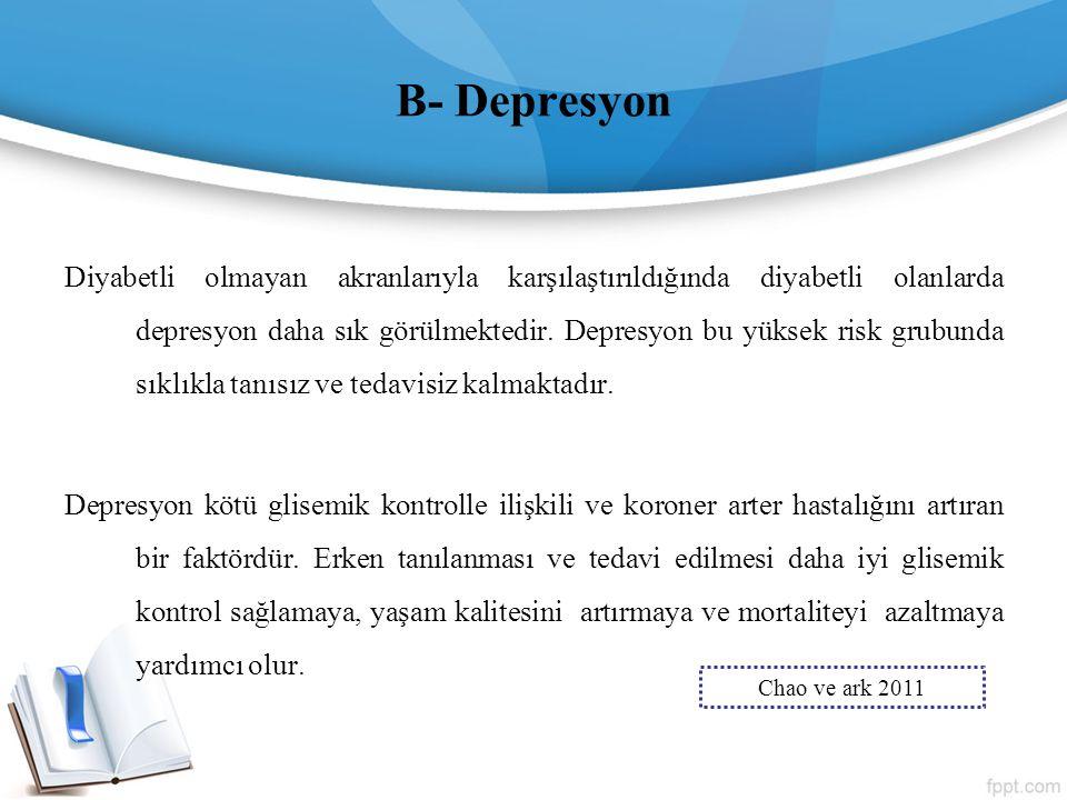 B- Depresyon Diyabetli olmayan akranlarıyla karşılaştırıldığında diyabetli olanlarda depresyon daha sık görülmektedir. Depresyon bu yüksek risk grubun