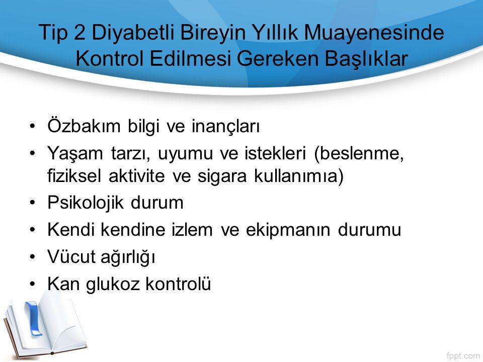Tip 2 Diyabetli Bireyin Yıllık Muayenesinde Kontrol Edilmesi Gereken Başlıklar Özbakım bilgi ve inançları Yaşam tarzı, uyumu ve istekleri (beslenme, f