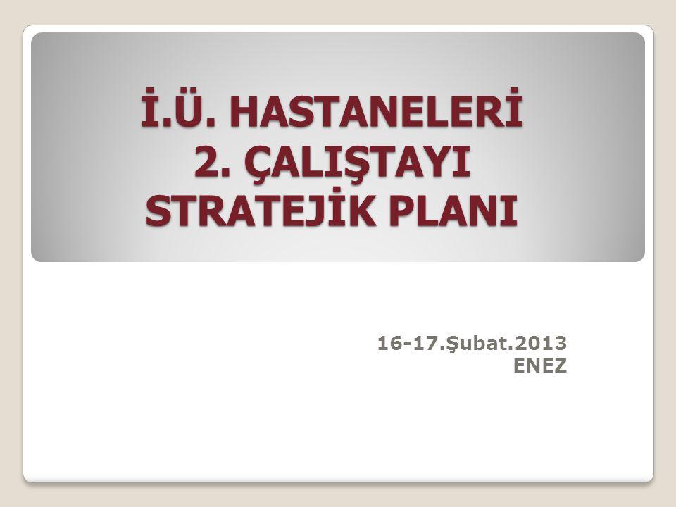 İ.Ü. HASTANELERİ 2. ÇALIŞTAYI STRATEJİK PLANI 16-17.Şubat.2013 ENEZ