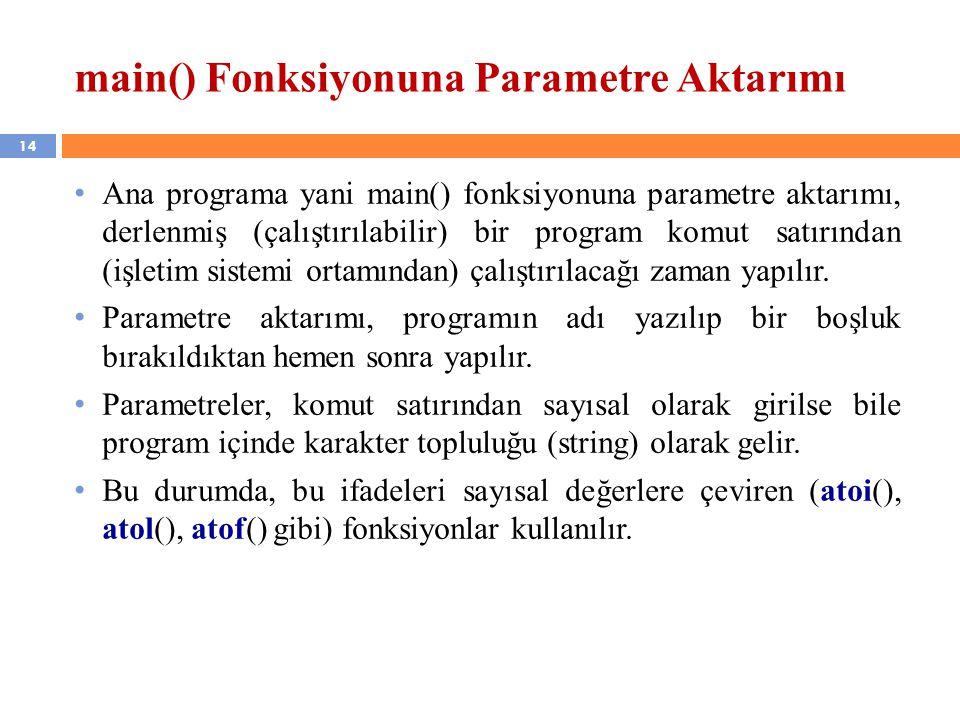14 main() Fonksiyonuna Parametre Aktarımı Ana programa yani main() fonksiyonuna parametre aktarımı, derlenmiş (çalıştırılabilir) bir program komut satırından (işletim sistemi ortamından) çalıştırılacağı zaman yapılır.