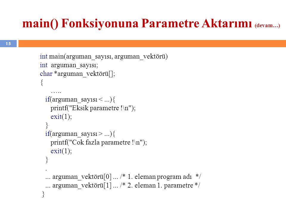15 main() Fonksiyonuna Parametre Aktarımı (devam…) int main(arguman_sayısı, arguman_vektörü) int arguman_sayısı; char *arguman_vektörü[]; { …..