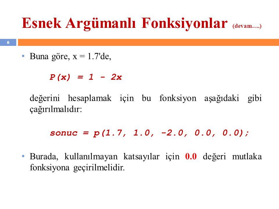 6 Esnek Argümanlı Fonksiyonlar (devam….) Buna göre, x = 1.7 de, P(x) = 1 - 2x değerini hesaplamak için bu fonksiyon aşağıdaki gibi çağırılmalıdır: sonuc = p(1.7, 1.0, -2.0, 0.0, 0.0); Burada, kullanılmayan katsayılar için 0.0 değeri mutlaka fonksiyona geçirilmelidir.