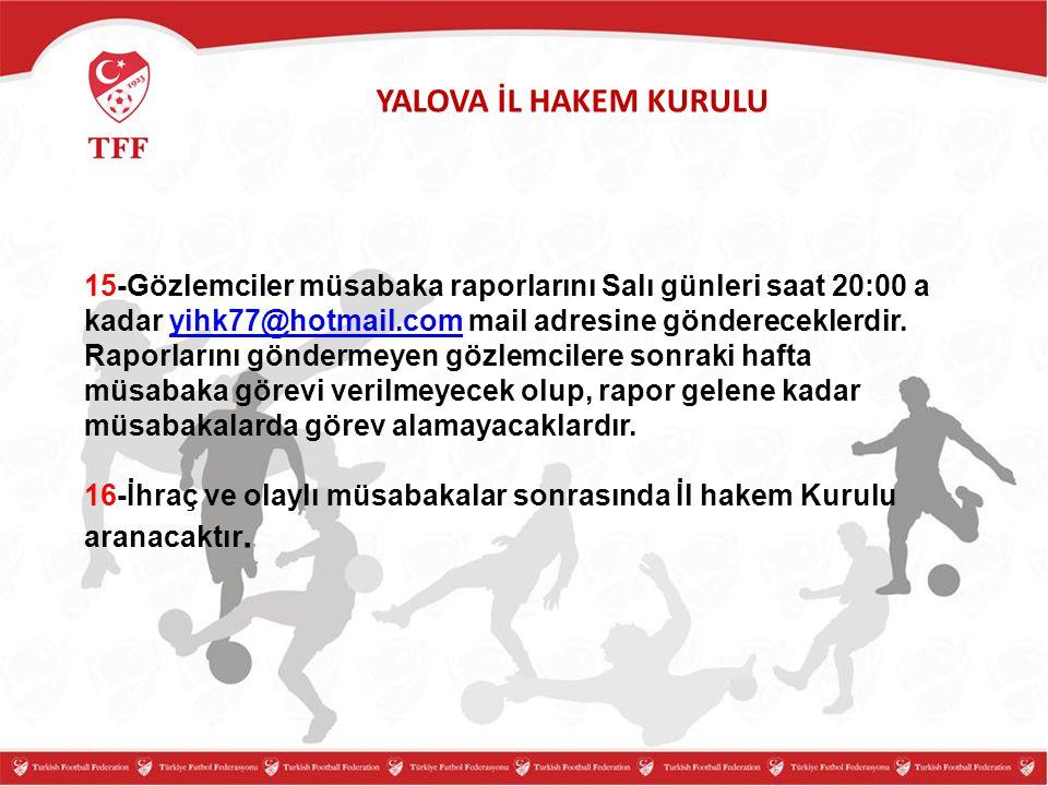 YALOVA İL HAKEM KURULU 15-Gözlemciler müsabaka raporlarını Salı günleri saat 20:00 a kadar yihk77@hotmail.com mail adresine göndereceklerdir. Raporlar
