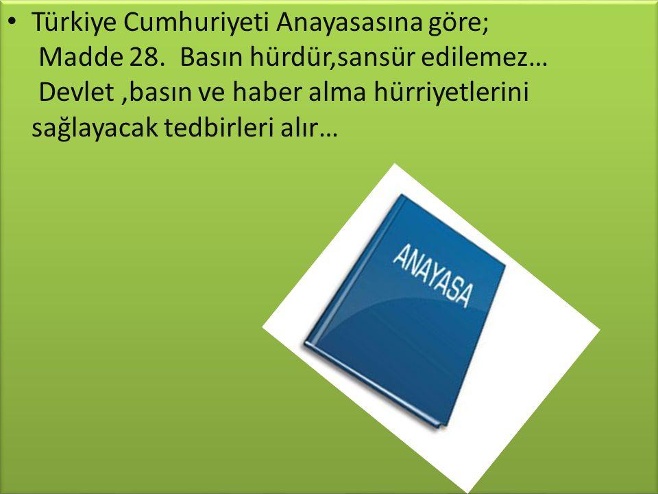 Türkiye Cumhuriyeti Anayasasına göre; Madde 28. Basın hürdür,sansür edilemez… Devlet,basın ve haber alma hürriyetlerini sağlayacak tedbirleri alır…