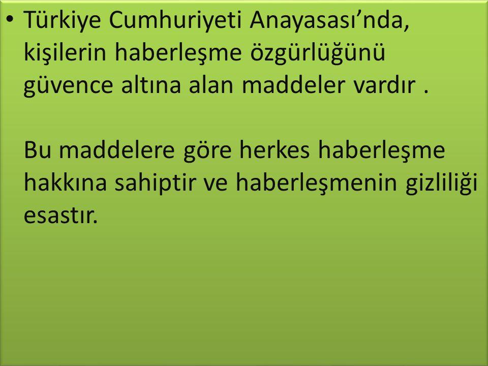 Türkiye Cumhuriyeti Anayasası'nda, kişilerin haberleşme özgürlüğünü güvence altına alan maddeler vardır. Bu maddelere göre herkes haberleşme hakkına s