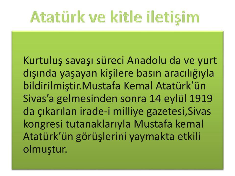 Kurtuluş savaşı süreci Anadolu da ve yurt dışında yaşayan kişilere basın aracılığıyla bildirilmiştir.Mustafa Kemal Atatürk'ün Sivas'a gelmesinden sonr