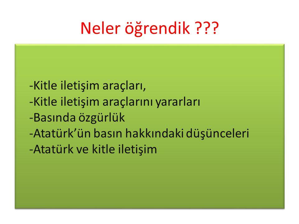 Neler öğrendik ??? -Kitle iletişim araçları, -Kitle iletişim araçlarını yararları -Basında özgürlük -Atatürk'ün basın hakkındaki düşünceleri -Atatürk