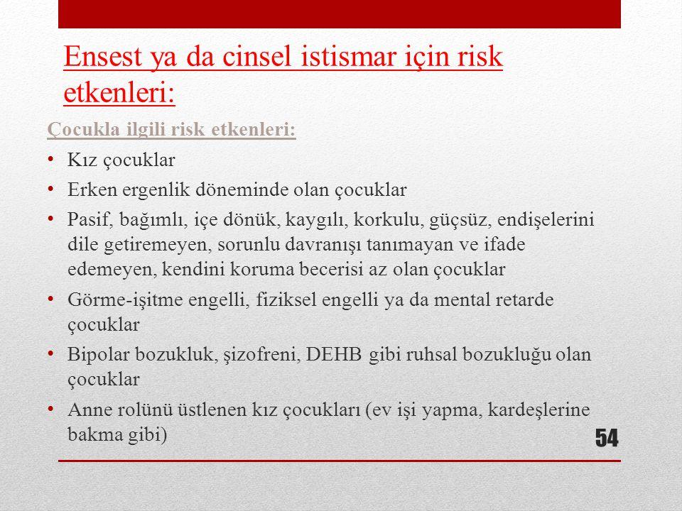 Ensest ya da cinsel istismar için risk etkenleri: Çocukla ilgili risk etkenleri: Kız çocuklar Erken ergenlik döneminde olan çocuklar Pasif, bağımlı, i