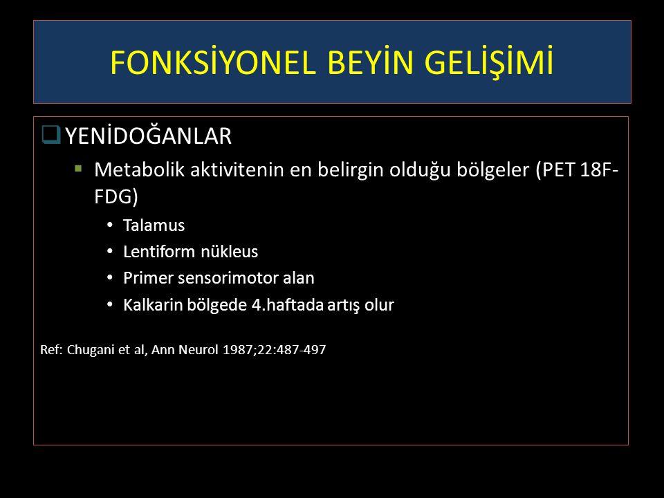 FONKSİYONEL BEYİN GELİŞİMİ  YENİDOĞANLAR  Metabolik aktivitenin en belirgin olduğu bölgeler (PET 18F- FDG) Talamus Lentiform nükleus Primer sensorim