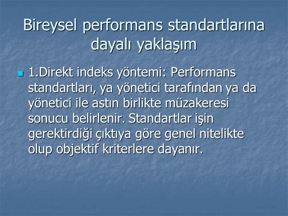 Bireysel performans standartlarına dayalı yaklaşım 1.Direkt indeks yöntemi: Performans standartları, ya yönetici tarafından ya da yönetici ile astın birlikte müzakeresi sonucu belirlenir.