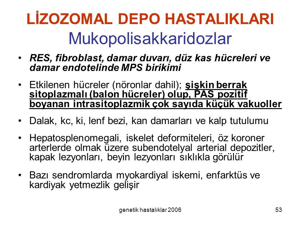 genetik hastalıklar 200653 LİZOZOMAL DEPO HASTALIKLARI Mukopolisakkaridozlar RES, fibroblast, damar duvarı, düz kas hücreleri ve damar endotelinde MPS