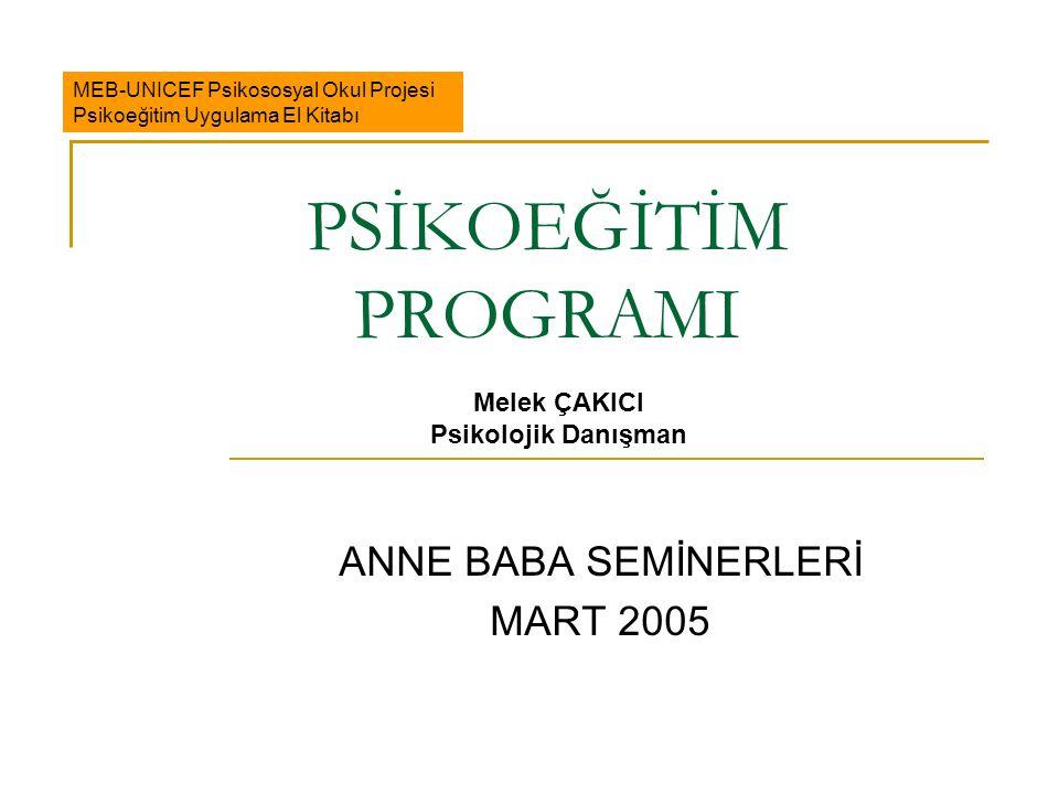 PSİKOEĞİTİM PROGRAMI ANNE BABA SEMİNERLERİ MART 2005 MEB-UNICEF Psikososyal Okul Projesi Psikoeğitim Uygulama El Kitabı Melek ÇAKICI Psikolojik Danışm