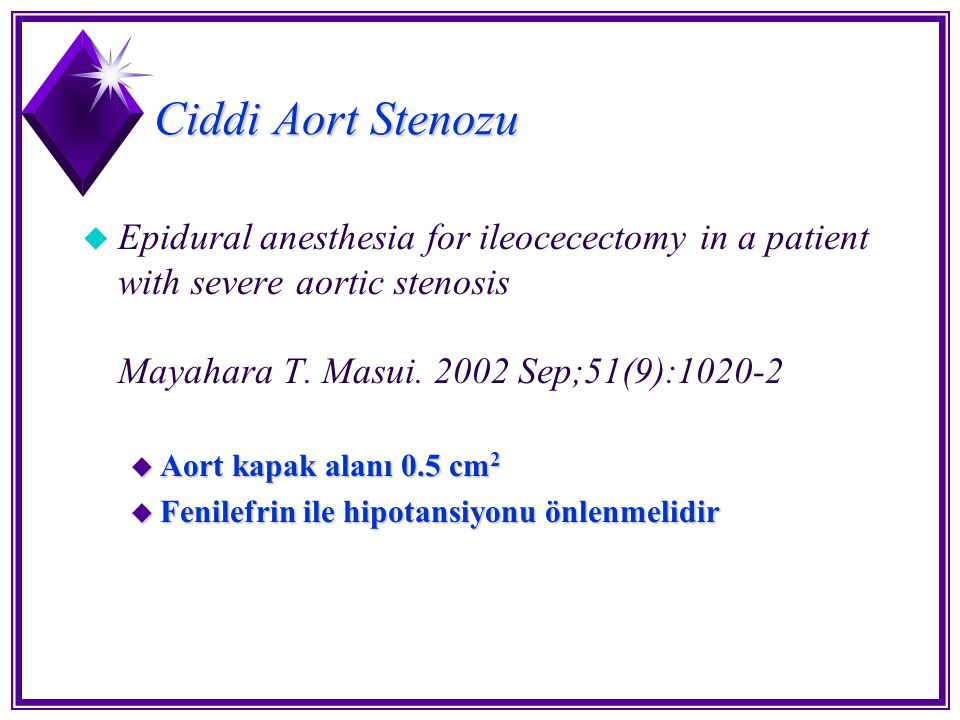 Ciddi Aort Stenozu u Epidural anesthesia for ileocecectomy in a patient with severe aortic stenosis Mayahara T. Masui. 2002 Sep;51(9):1020-2 u Aort ka
