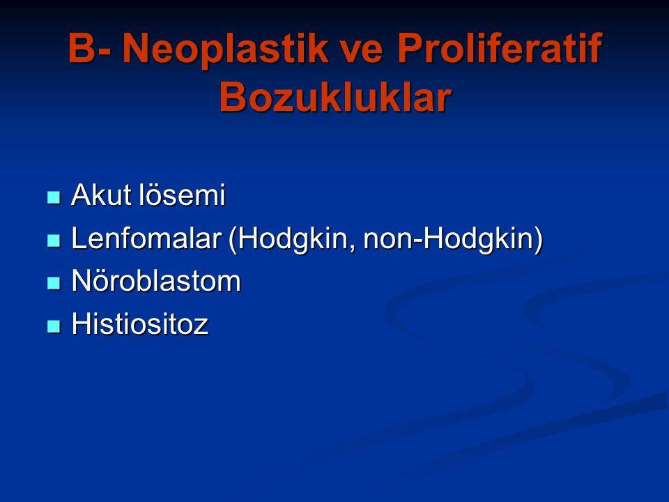 B- Neoplastik ve Proliferatif Bozukluklar Akut lösemi Akut lösemi Lenfomalar (Hodgkin, non-Hodgkin) Lenfomalar (Hodgkin, non-Hodgkin) Nöroblastom Nöroblastom Histiositoz Histiositoz