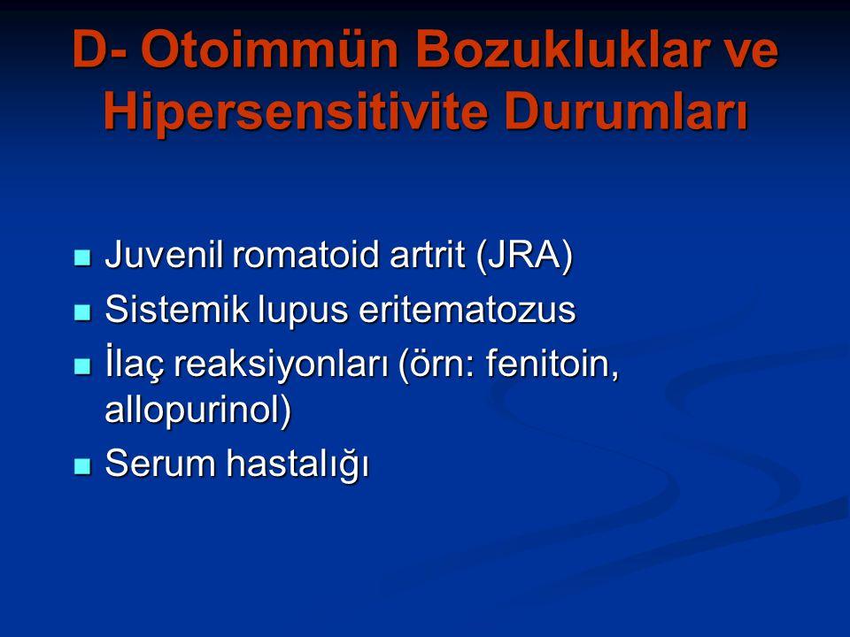 D- Otoimmün Bozukluklar ve Hipersensitivite Durumları Juvenil romatoid artrit (JRA) Juvenil romatoid artrit (JRA) Sistemik lupus eritematozus Sistemik lupus eritematozus İlaç reaksiyonları (örn: fenitoin, allopurinol) İlaç reaksiyonları (örn: fenitoin, allopurinol) Serum hastalığı Serum hastalığı
