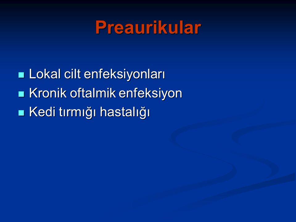 Preaurikular Lokal cilt enfeksiyonları Lokal cilt enfeksiyonları Kronik oftalmik enfeksiyon Kronik oftalmik enfeksiyon Kedi tırmığı hastalığı Kedi tırmığı hastalığı