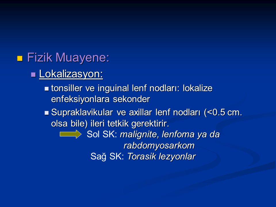 Fizik Muayene: Fizik Muayene: Lokalizasyon: Lokalizasyon: tonsiller ve inguinal lenf nodları: lokalize enfeksiyonlara sekonder tonsiller ve inguinal lenf nodları: lokalize enfeksiyonlara sekonder Supraklavikular ve axillar lenf nodları (<0.5 cm.