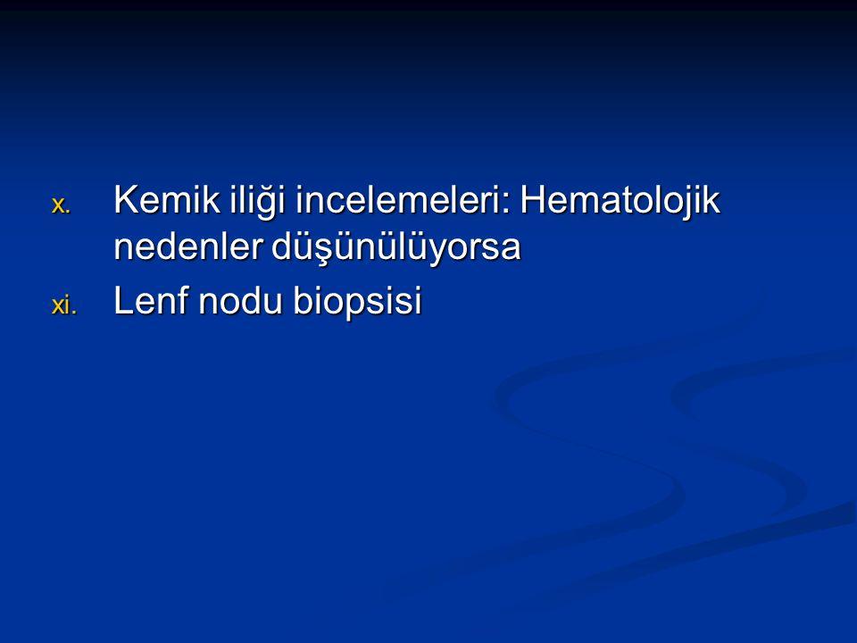 x. Kemik iliği incelemeleri: Hematolojik nedenler düşünülüyorsa xi. Lenf nodu biopsisi