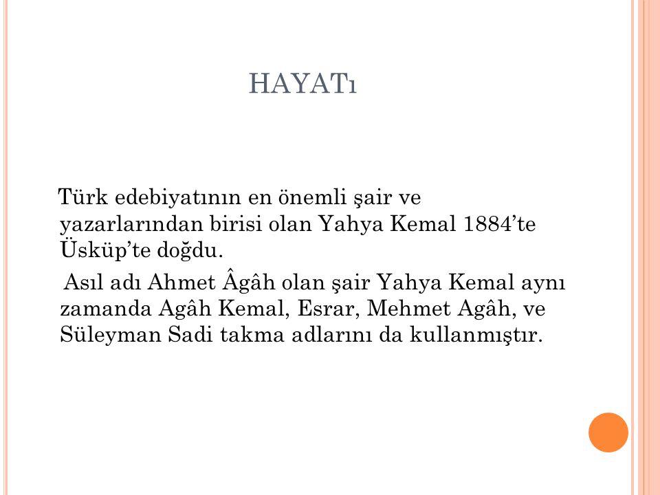 HAYATı Türk edebiyatının en önemli şair ve yazarlarından birisi olan Yahya Kemal 1884'te Üsküp'te doğdu. Asıl adı Ahmet Âgâh olan şair Yahya Kemal ayn