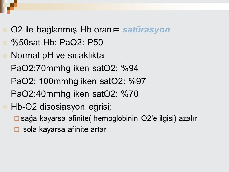 O2 ile bağlanmış Hb oranı= satürasyon %50sat Hb: PaO2: P50 Normal pH ve sıcaklıkta PaO2:70mmhg iken satO2: %94 PaO2: 100mmhg iken satO2: %97 PaO2:40mm