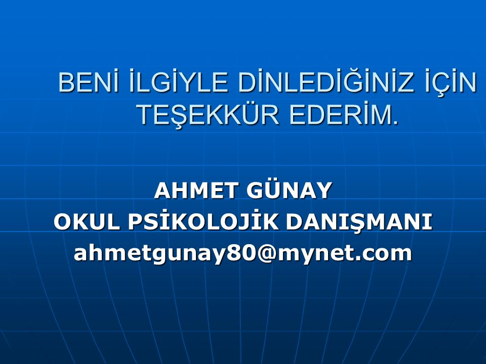 BENİ İLGİYLE DİNLEDİĞİNİZ İÇİN TEŞEKKÜR EDERİM. AHMET GÜNAY OKUL PSİKOLOJİK DANIŞMANI ahmetgunay80@mynet.com