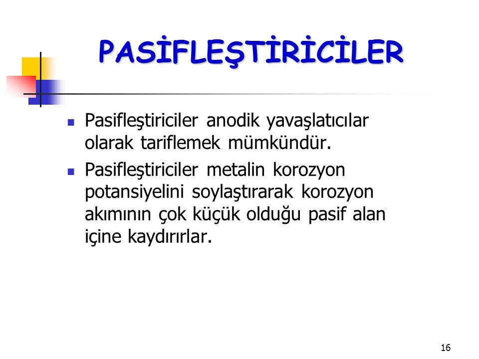 16 Pasifleştiriciler anodik yavaşlatıcılar olarak tariflemek mümkündür. Pasifleştiriciler metalin korozyon potansiyelini soylaştırarak korozyon akımın