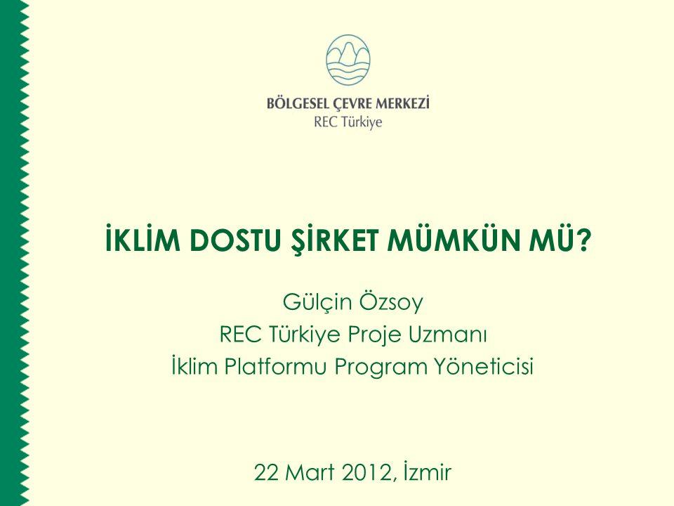 İKLİM DOSTU ŞİRKET MÜMKÜN MÜ? Gülçin Özsoy REC Türkiye Proje Uzmanı İklim Platformu Program Yöneticisi 22 Mart 2012, İzmir