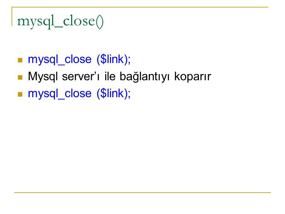mysql_close() mysql_close ($link); Mysql server'ı ile bağlantıyı koparır mysql_close ($link);