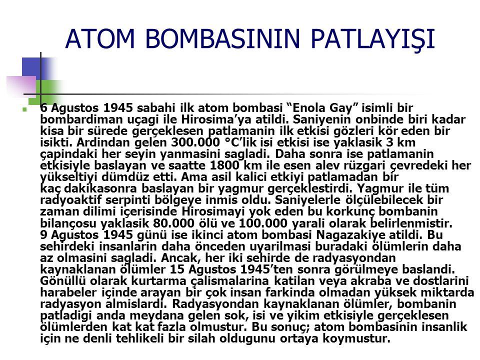 ATOM BOMBASININ PATLAYIŞI 6 Agustos 1945 sabahi ilk atom bombasi Enola Gay isimli bir bombardiman uçagi ile Hirosima'ya atildi.