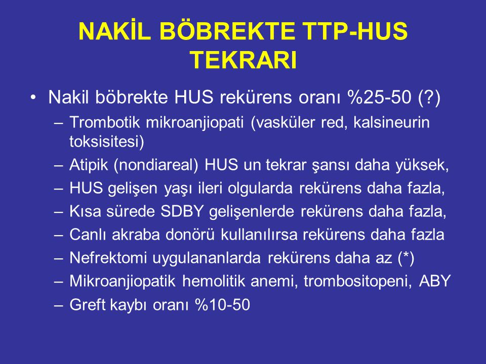 NAKİL BÖBREKTE TTP-HUS TEKRARI Nakil böbrekte HUS rekürens oranı %25-50 (?) –Trombotik mikroanjiopati (vasküler red, kalsineurin toksisitesi) –Atipik