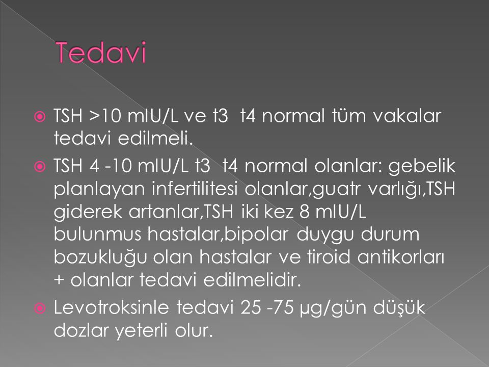  TSH >10 mIU/L ve t3 t4 normal tüm vakalar tedavi edilmeli.  TSH 4 -10 mIU/L t3 t4 normal olanlar: gebelik planlayan infertilitesi olanlar,guatr var
