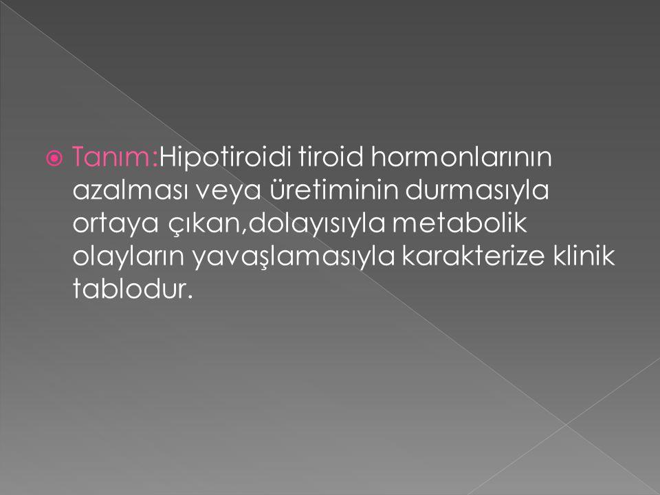  Tanım:Hipotiroidi tiroid hormonlarının azalması veya üretiminin durmasıyla ortaya çıkan,dolayısıyla metabolik olayların yavaşlamasıyla karakterize k