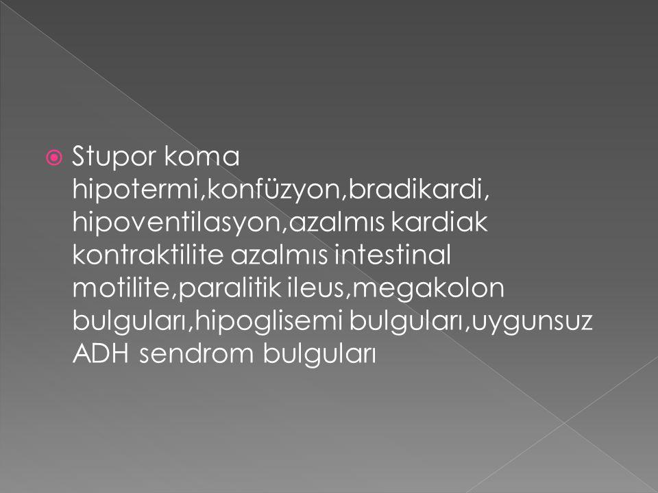  Stupor koma hipotermi,konfüzyon,bradikardi, hipoventilasyon,azalmıs kardiak kontraktilite azalmıs intestinal motilite,paralitik ileus,megakolon bulg