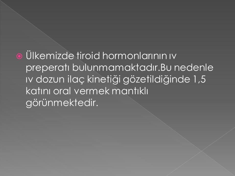  Ülkemizde tiroid hormonlarının ıv preperatı bulunmamaktadır.Bu nedenle ıv dozun ilaç kinetiği gözetildiğinde 1,5 katını oral vermek mantıklı görünmektedir.