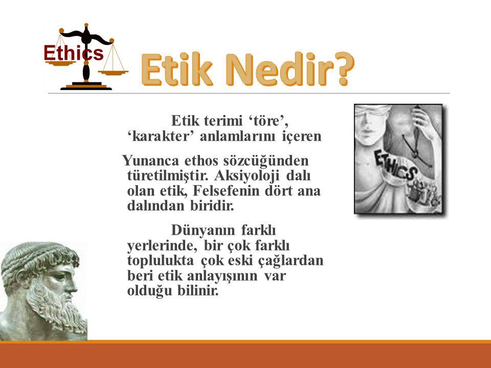 Etik terimi 'töre', 'karakter' anlamlarını içeren Yunanca ethos sözcüğünden türetilmiştir. Aksiyoloji dalı olan etik, Felsefenin dört ana dalından bir