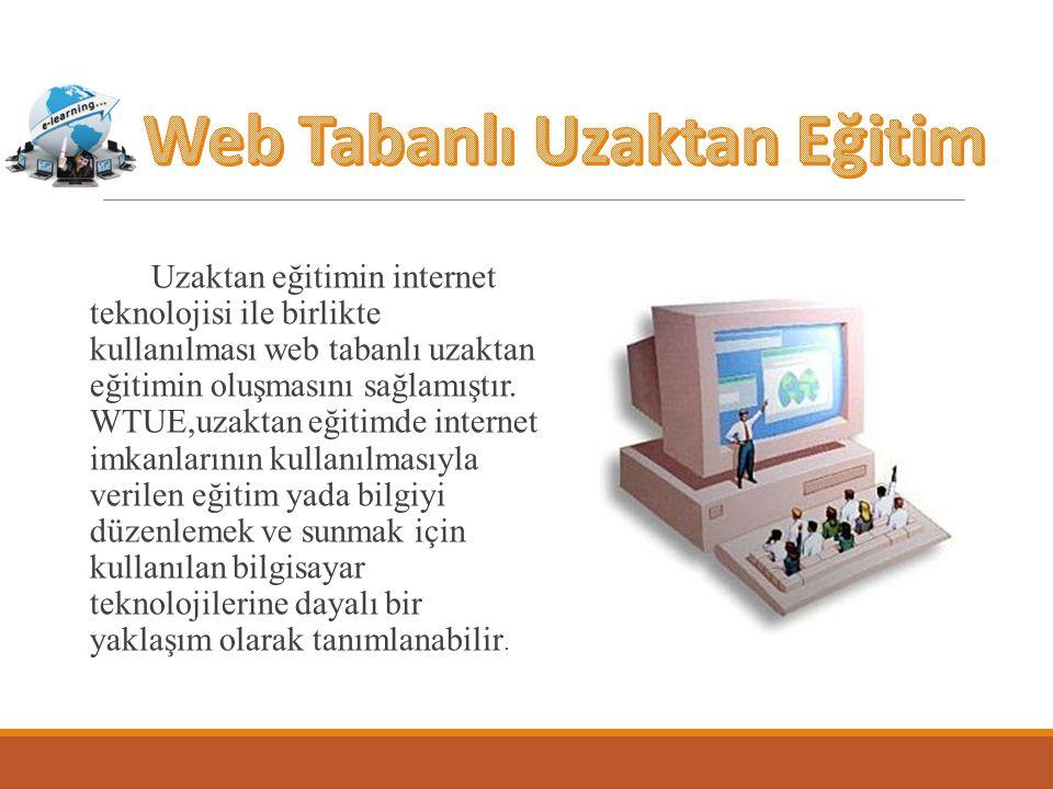 Uzaktan eğitimin internet teknolojisi ile birlikte kullanılması web tabanlı uzaktan eğitimin oluşmasını sağlamıştır. WTUE,uzaktan eğitimde internet im