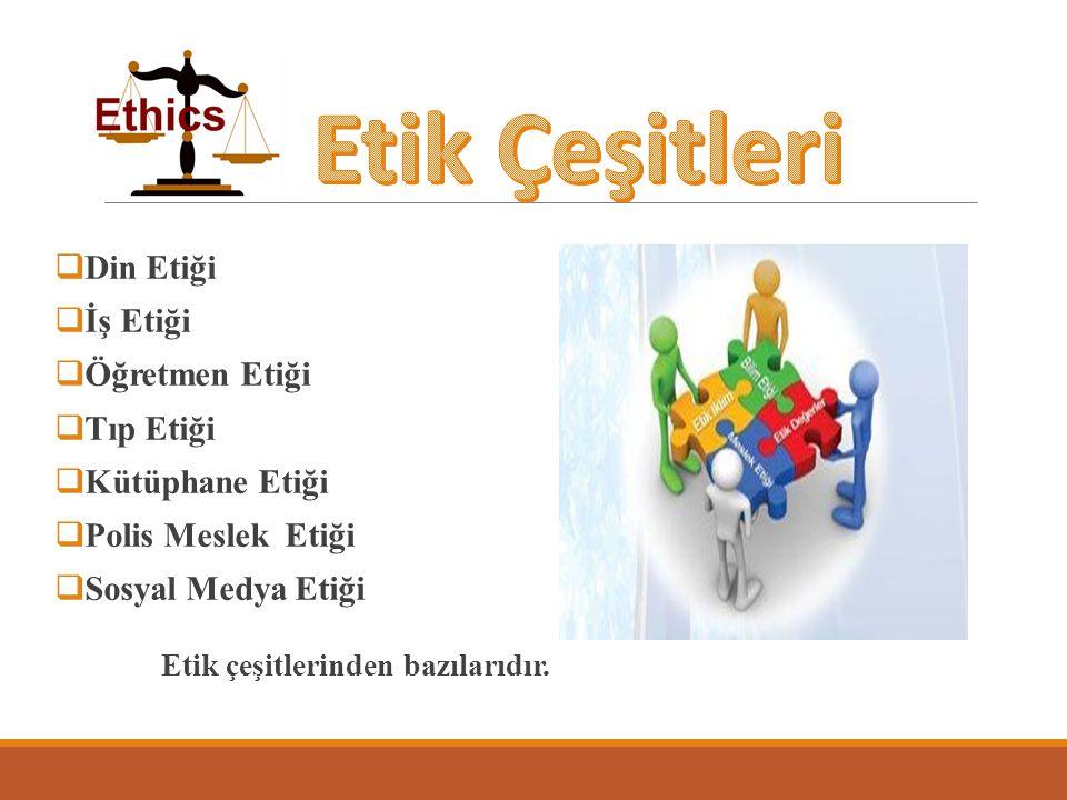  Din Etiği  İş Etiği  Öğretmen Etiği  Tıp Etiği  Kütüphane Etiği  Polis Meslek Etiği  Sosyal Medya Etiği Etik çeşitlerinden bazılarıdır.