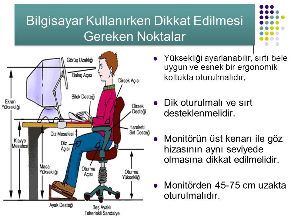 Bilgisayar Kullanırken Dikkat Edilmesi Gereken Noktalar Yüksekliği ayarlanabilir, sırtı bele uygun ve esnek bir ergonomik koltukta oturulmalıdır. Dik