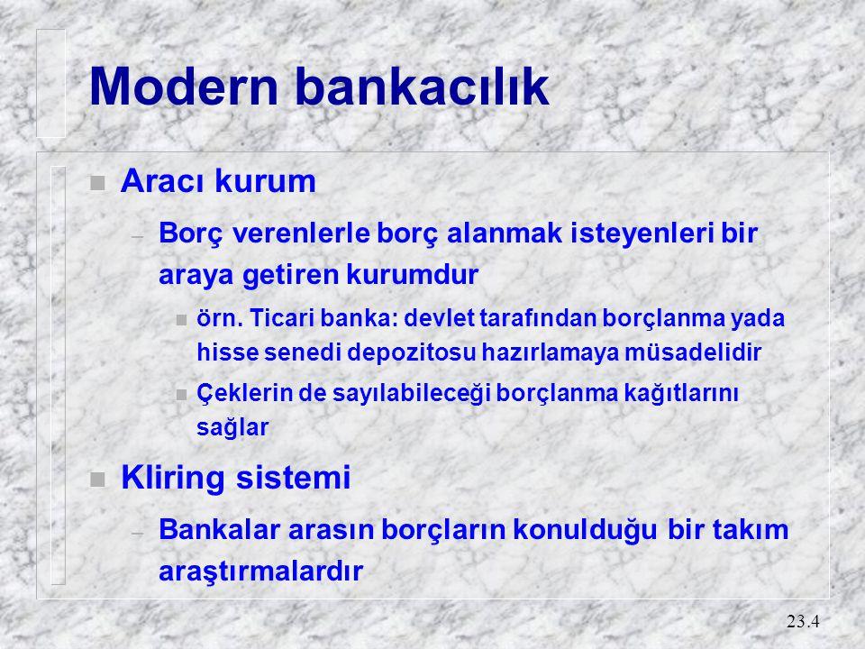 23.4 Modern bankacılık n Aracı kurum – Borç verenlerle borç alanmak isteyenleri bir araya getiren kurumdur n örn. Ticari banka: devlet tarafından borç