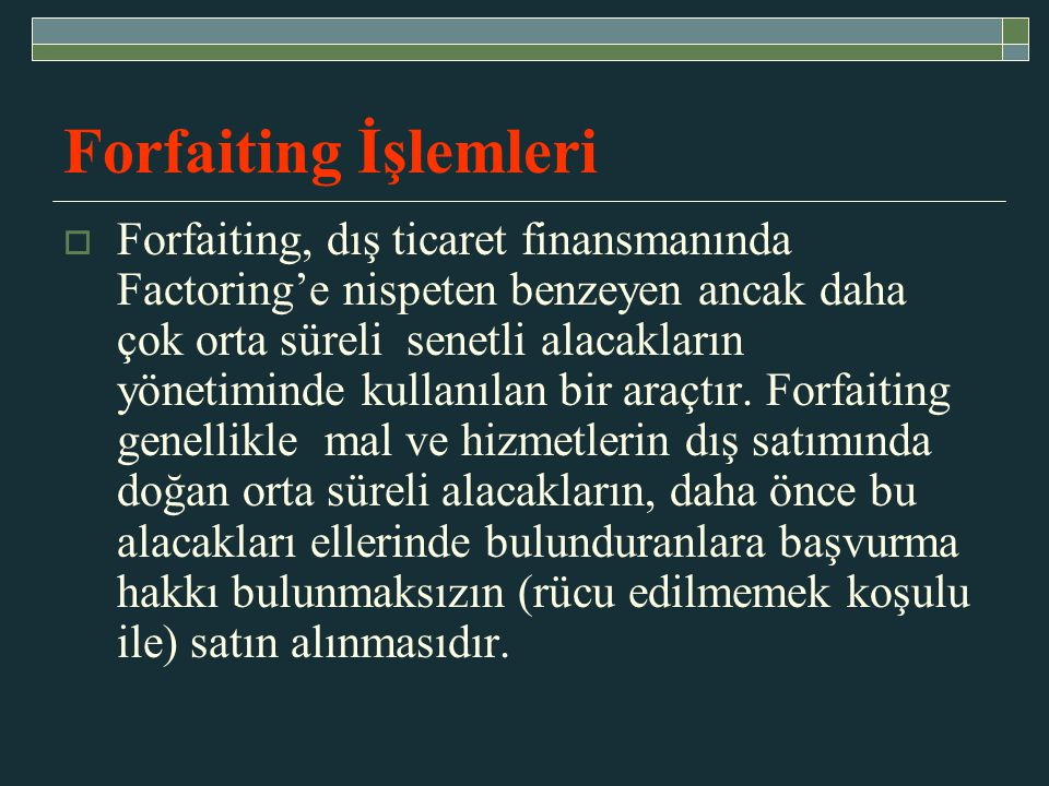 Forfaiting İşlemleri  Forfaiting, dış ticaret finansmanında Factoring'e nispeten benzeyen ancak daha çok orta süreli senetli alacakların yönetiminde kullanılan bir araçtır.
