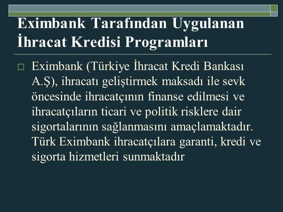 Eximbank Tarafından Uygulanan İhracat Kredisi Programları  Eximbank (Türkiye İhracat Kredi Bankası A.Ş), ihracatı geliştirmek maksadı ile sevk öncesinde ihracatçının finanse edilmesi ve ihracatçıların ticari ve politik risklere dair sigortalarının sağlanmasını amaçlamaktadır.