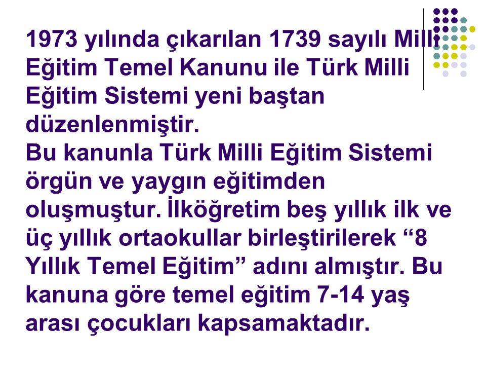 1973 yılında çıkarılan 1739 sayılı Milli Eğitim Temel Kanunu ile Türk Milli Eğitim Sistemi yeni baştan düzenlenmiştir.