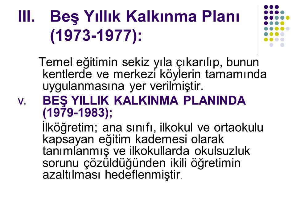 III.Beş Yıllık Kalkınma Planı (1973-1977): Temel eğitimin sekiz yıla çıkarılıp, bunun kentlerde ve merkezi köylerin tamamında uygulanmasına yer verilmiştir.