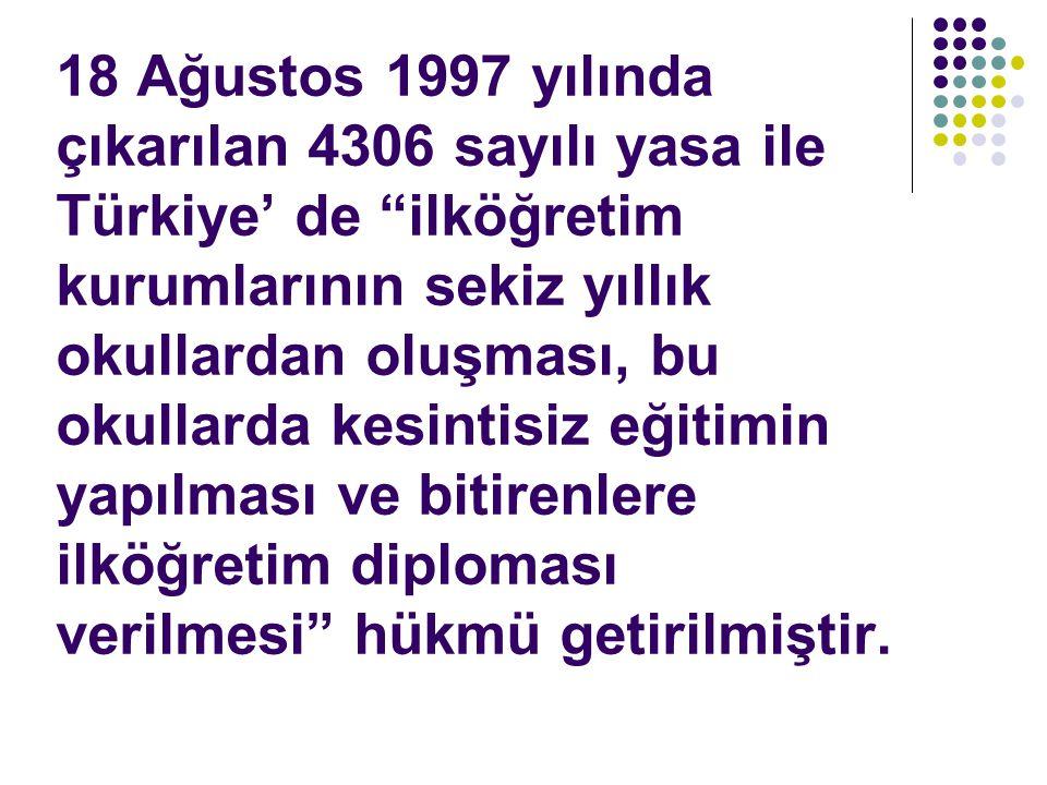 18 Ağustos 1997 yılında çıkarılan 4306 sayılı yasa ile Türkiye' de ilköğretim kurumlarının sekiz yıllık okullardan oluşması, bu okullarda kesintisiz eğitimin yapılması ve bitirenlere ilköğretim diploması verilmesi hükmü getirilmiştir.