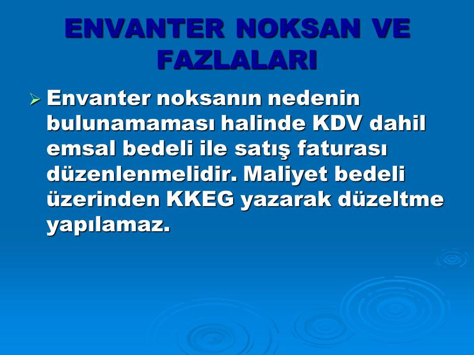 ENVANTER NOKSAN VE FAZLALARI  Envanter noksanın nedenin bulunamaması halinde KDV dahil emsal bedeli ile satış faturası düzenlenmelidir.