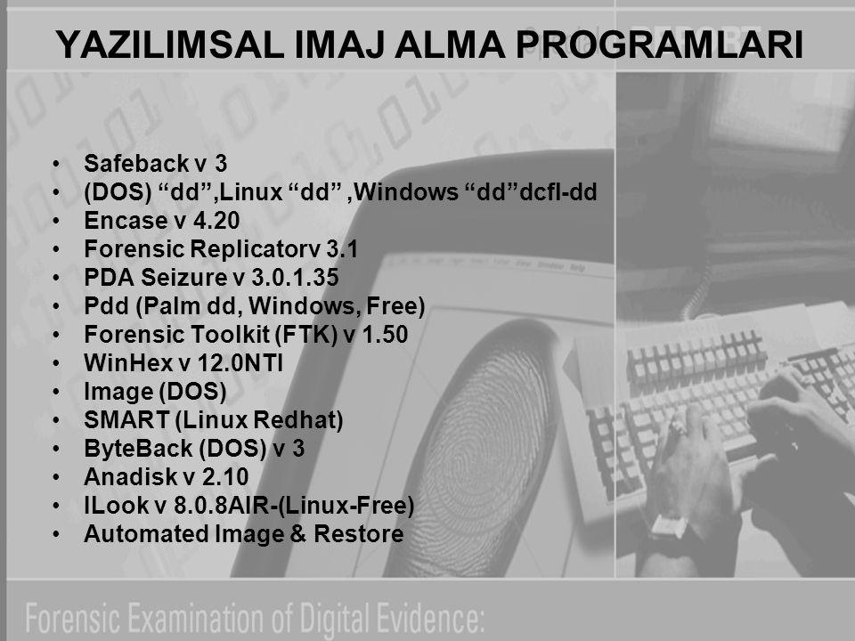 "YAZILIMSAL IMAJ ALMA PROGRAMLARI Safeback v 3 (DOS) ""dd"",Linux ""dd"",Windows ""dd""dcfl-dd Encase v 4.20 Forensic Replicatorv 3.1 PDA Seizure v 3.0.1.35"