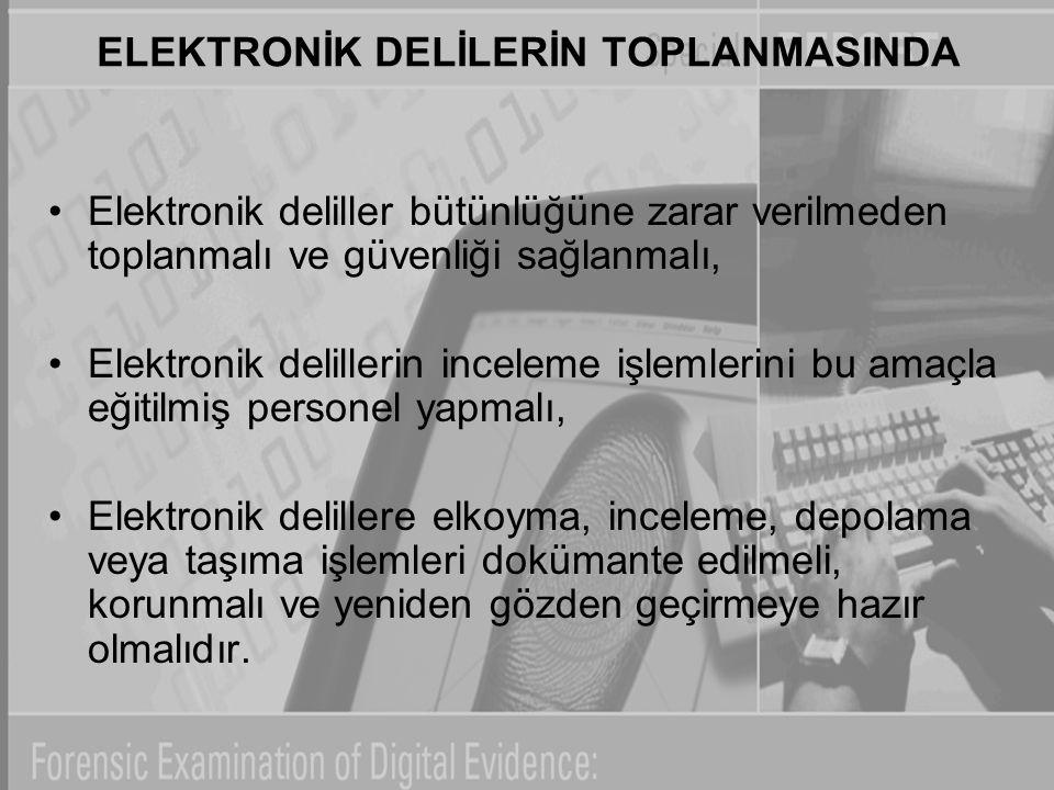ELEKTRONİK DELİLERİN TOPLANMASINDA Elektronik deliller bütünlüğüne zarar verilmeden toplanmalı ve güvenliği sağlanmalı, Elektronik delillerin inceleme